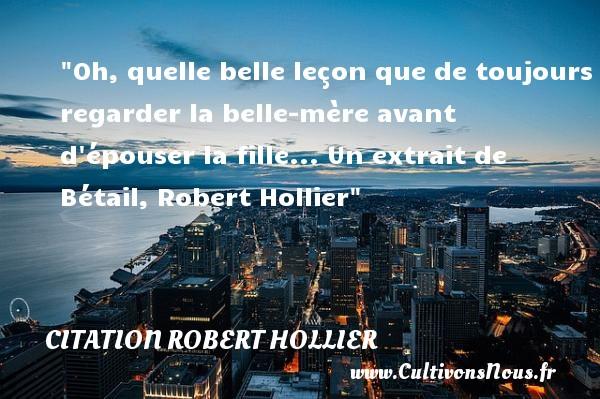 Oh, quelle belle leçon que de toujours regarder la belle-mère avant d épouser la fille...  Un extrait de Bétail, Robert Hollier   Une citation famille CITATION ROBERT HOLLIER - Citation maman