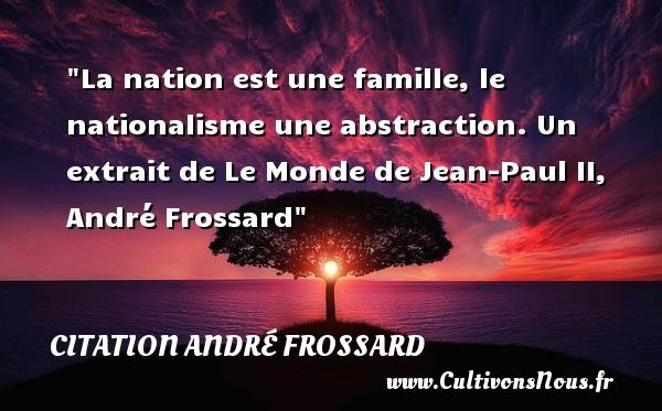 La nation est une famille, le nationalisme une abstraction.  Un extrait de Le Monde de Jean-Paul II, André Frossard   Une citation famille CITATION ANDRÉ FROSSARD - Citation André Frossard
