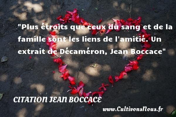 Plus étroits que ceux du sang et de la famille sont les liens de l amitié.  Un extrait de Décaméron, Jean Boccace   Une citation famille CITATION JEAN BOCCACE