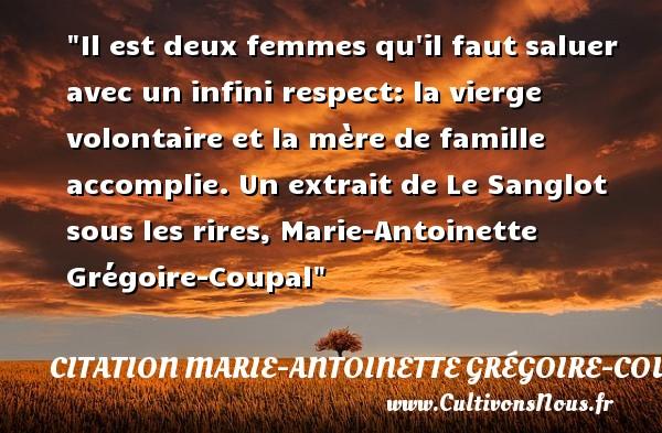 Il est deux femmes qu il faut saluer avec un infini respect: la vierge volontaire et la mère de famille accomplie.  Un extrait de Le Sanglot sous les rires, Marie-Antoinette Grégoire-Coupal   Une citation famille CITATION MARIE-ANTOINETTE GRÉGOIRE-COUPAL - Citation Marie-Antoinette Grégoire-Coupal
