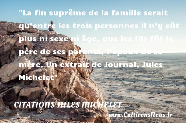 La fin suprême de la famille serait qu'entre les trois personnes il n'y eût plus ni sexe ni âge, que les fils fût le père de ses parents, l'époux de sa mère.  Un extrait de Journal, Jules Michelet   Une citation famille CITATIONS JULES MICHELET - Citation maman