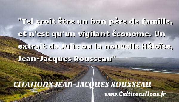 Citations Jean-Jacques Rousseau - Citation famille - Tel croit être un bon père de famille, et n est qu un vigilant économe.  Un extrait de Julie ou la nouvelle Héloïse, Jean-Jacques Rousseau   Une citation famille CITATIONS JEAN-JACQUES ROUSSEAU