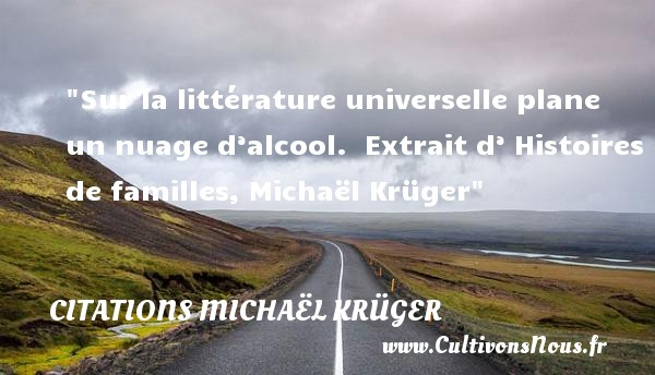 Citations Michaël Krüger - Citation famille - Sur la littérature universelle plane un nuage d'alcool.   Extrait d' Histoires de familles, Michaël Krüger   Une citation famille CITATIONS MICHAËL KRÜGER
