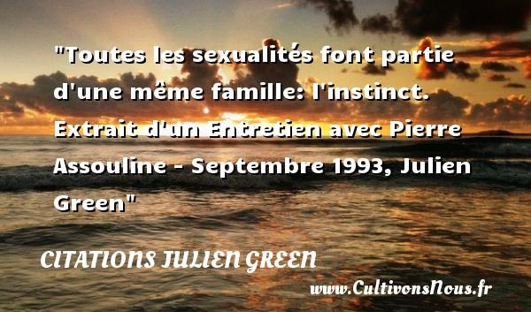 Citations Julien Green - Citation famille - Toutes les sexualités font partie d une même famille: l instinct.   Extrait d un Entretien avec Pierre Assouline - Septembre 1993, Julien Green   Une citation famille CITATIONS JULIEN GREEN