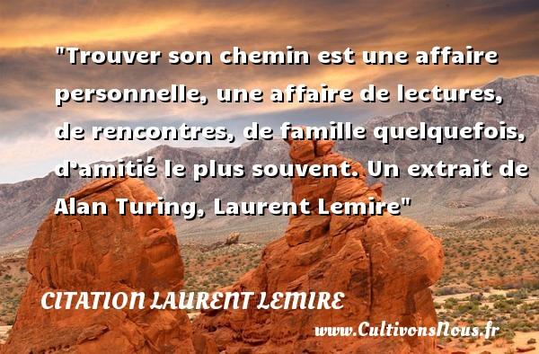 Citation Laurent Lemire - Citation famille - Trouver son chemin est une affaire personnelle, une affaire de lectures, de rencontres, de famille quelquefois, d'amitié le plus souvent.  Un extrait de Alan Turing, Laurent Lemire   Une citation famille CITATION LAURENT LEMIRE