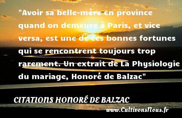Citations Honoré de Balzac - Citation belle mère - Citation famille - Avoir sa belle-mère en province quand on demeure à Paris, et vice versa, est une de ces bonnes fortunes qui se rencontrent toujours trop rarement.  Un extrait de La Physiologie du mariage, Honoré de Balzac   Une citation famille CITATIONS HONORÉ DE BALZAC