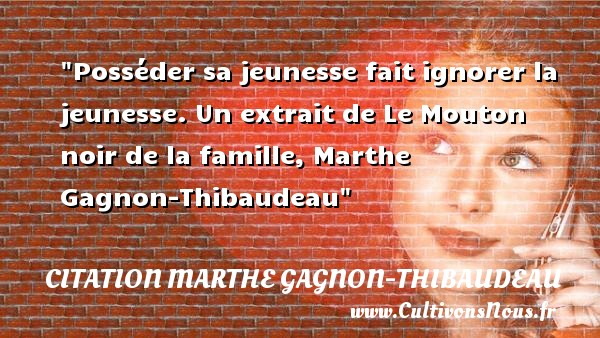 Posséder sa jeunesse fait ignorer la jeunesse.  Un extrait de Le Mouton noir de la famille, Marthe Gagnon-Thibaudeau   Une citation famille CITATION MARTHE GAGNON-THIBAUDEAU