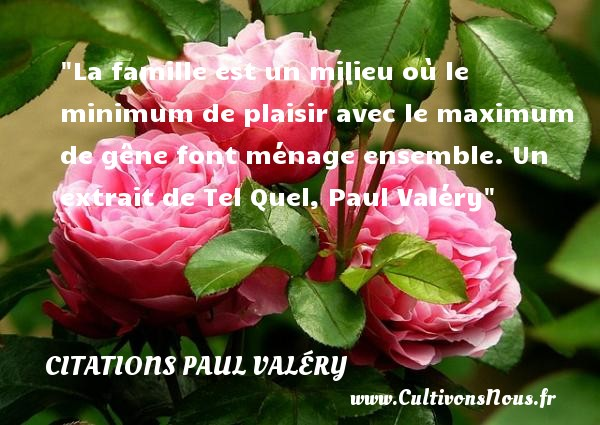 Citations Paul Valéry - Citation famille - La famille est un milieu où le minimum de plaisir avec le maximum de gêne font ménage ensemble.  Un extrait de Tel Quel, Paul Valéry   Une citation famille CITATIONS PAUL VALÉRY