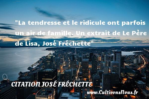 La tendresse et le ridicule ont parfois un air de famille.  Un extrait de Le Père de Lisa, José Fréchette   Une citation famille CITATION JOSÉ FRÉCHETTE - Citation José Fréchette