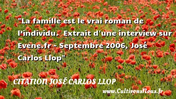 La famille est le vrai roman de l'individu.   Extrait d une interview sur Evene.fr - Septembre 2006, José Carlos Llop   Une citation famille CITATION JOSÉ CARLOS LLOP - Citation José Carlos Llop