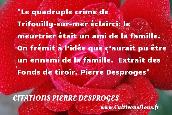Citations Pierre Desproges - Citation famille - Le quadruple crime de Trifouilly-sur-mer éclairci: le meurtrier était un ami de la famille. On frémit à l'idée que ç'aurait pu être un ennemi de la famille.   Extrait des Fonds de tiroir, Pierre Desproges   Une citation famille CITATIONS PIERRE DESPROGES