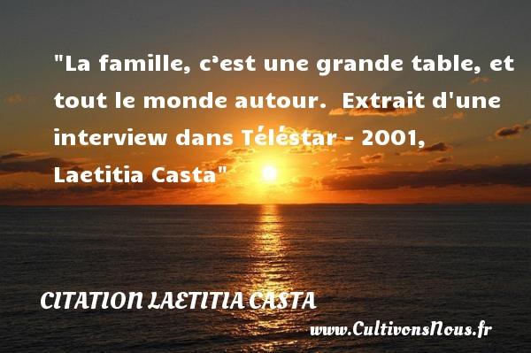 La famille, c'est une grande table, et tout le monde autour.   Extrait d une interview dans Téléstar - 2001, Laetitia Casta   Une citation famille CITATION LAETITIA CASTA