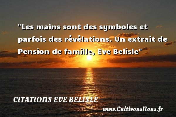 Les mains sont des symboles et parfois des révélations.  Un extrait de Pension de famille, Eve Belisle   Une citation famille CITATIONS EVE BELISLE - Citation mains