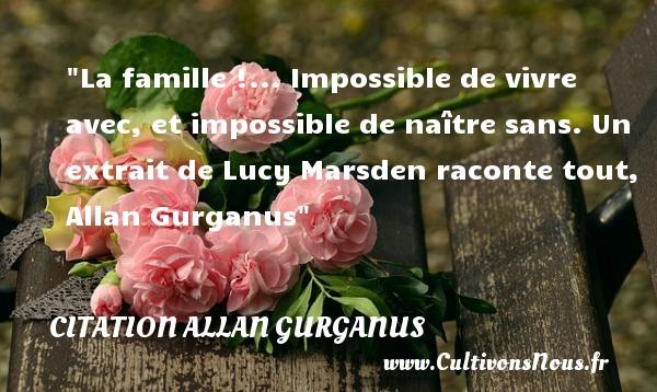 La famille !... Impossible de vivre avec, et impossible de naître sans.  Un extrait de Lucy Marsden raconte tout, Allan Gurganus   Une citation famille CITATION ALLAN GURGANUS