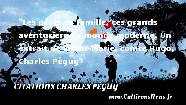 Les pères de famille, ces grands aventuriers du monde moderne.  Un extrait de Victor-Marie, comte Hugo, Charles Péguy   Une citation famille CITATIONS CHARLES PÉGUY - Citations Charles Péguy