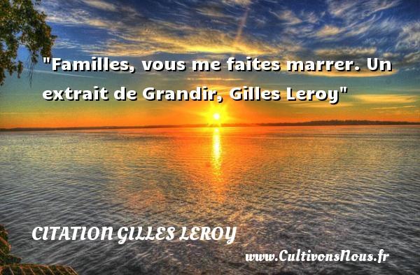 Familles, vous me faites marrer.  Un extrait de Grandir, Gilles Leroy   Une citation famille CITATION GILLES LEROY - Citation grandir