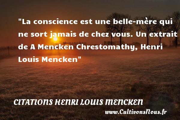 La conscience est une belle-mère qui ne sort jamais de chez vous.  Un extrait de A Mencken Chrestomathy, Henri Louis Mencken   Une citation famille CITATIONS HENRI LOUIS MENCKEN