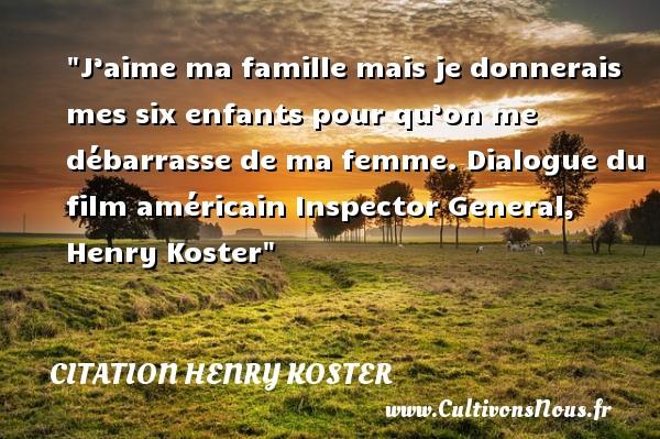 Citation Henry Koster - Citation Dialogue - Citation famille - J'aime ma famille mais je donnerais mes six enfants pour qu'on me débarrasse de ma femme.  Dialogue du film américain Inspector General, Henry Koster   Une citation famille CITATION HENRY KOSTER
