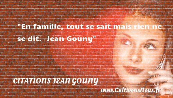 En famille, tout se sait mais rien ne se dit.   Jean Gouny   Une citation famille CITATIONS JEAN GOUNY