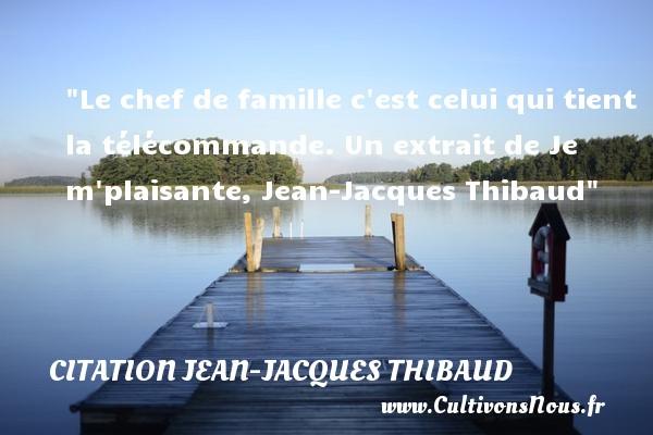 Le chef de famille c est celui qui tient la télécommande.  Un extrait de Je m plaisante, Jean-Jacques Thibaud   Une citation famille CITATION JEAN-JACQUES THIBAUD - Citation chef
