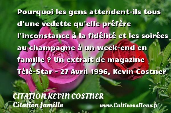 Pourquoi les gens attendent-ils tous d une vedette qu elle préfère l inconstance à la fidélité et les soirées au champagne à un week-end en famille ?  Un extrait de magazine Télé-Star - 27 Avril 1996, Kevin Costner   Une citation famille CITATION KEVIN COSTNER