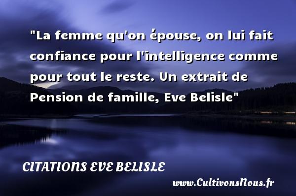 La femme qu on épouse, on lui fait confiance pour l intelligence comme pour tout le reste.  Un extrait de Pension de famille, Eve Belisle   Une citation famille CITATIONS EVE BELISLE