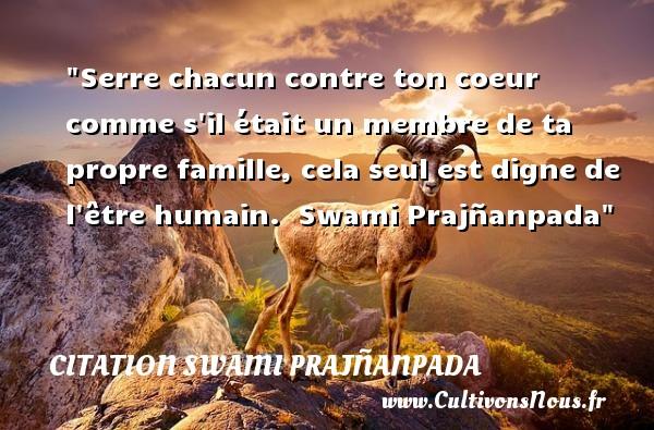 Serre chacun contre ton coeur comme s il était un membre de ta propre famille, cela seul est digne de l être humain.   Swami Prajñanpada   Une citation famille CITATION SWAMI PRAJÑANPADA - Citation Swami Prajñanpada
