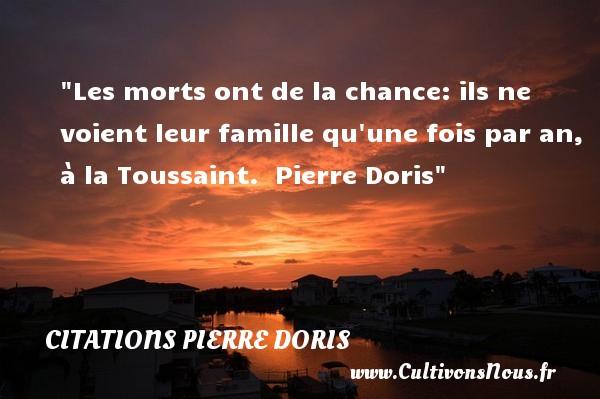 Les morts ont de la chance: ils ne voient leur famille qu une fois par an, à la Toussaint.   Pierre Doris   Une citation famille CITATIONS PIERRE DORIS