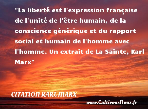 La liberté est l expression française de l unité de l être humain, de la conscience générique et du rapport social et humain de l homme avec l homme.  Un extrait de La Sainte, Karl Marx   Une citation famille CITATION KARL MARX