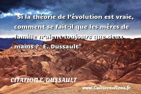 Citation E. Dussault - Citation famille - Si la théorie de l'évolution est vraie, comment se fait-il que les mères de famille n'aient toujours que deux mains ?   E. Dussault   Une citation famille CITATION E. DUSSAULT