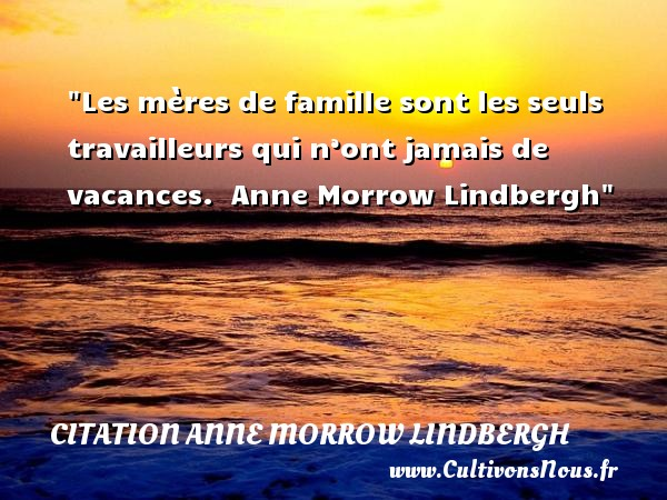 Les mères de famille sont les seuls travailleurs qui n'ont jamais de vacances.   Anne Morrow Lindbergh   Une citation famille CITATION ANNE MORROW LINDBERGH - Citation maman