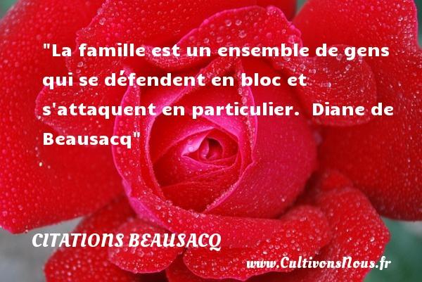 Citations Beausacq - Citation famille - La famille est un ensemble de gens qui se défendent en bloc et s attaquent en particulier.   Diane de Beausacq   Une citation famille CITATIONS BEAUSACQ