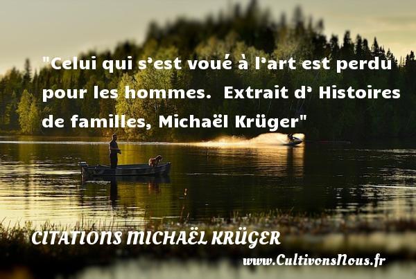 Celui qui s'est voué à l'art est perdu pour les hommes.   Extrait d' Histoires de familles, Michaël Krüger   Une citation famille CITATIONS MICHAËL KRÜGER - Citations Michaël Krüger