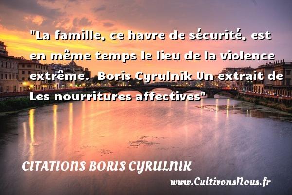 La famille, ce havre de sécurité, est en même temps le lieu de la violence extrême.   Boris Cyrulnik Un extrait de Les nourritures affectives  Une citation sur la famille CITATIONS BORIS CYRULNIK - Citation famille - Citation nourriture