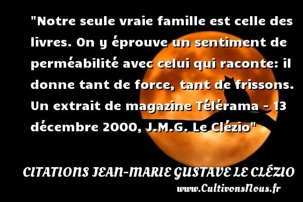 Citations Jean-Marie Gustave Le Clézio - Citation famille - Notre seule vraie famille est celle des livres. On y éprouve un sentiment de perméabilité avec celui qui raconte: il donne tant de force, tant de frissons.  Un extrait de magazine Télérama - 13 décembre 2000, J.M.G. Le Clézio   Une citation famille CITATIONS JEAN-MARIE GUSTAVE LE CLÉZIO