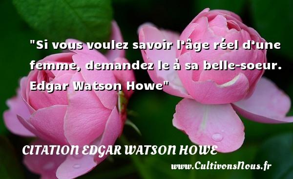 Si vous voulez savoir l'âge réel d'une femme, demandez le à sa belle-soeur.   Edgar Watson Howe   Une citation famille CITATION EDGAR WATSON HOWE
