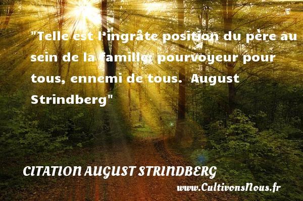 Citation August Strindberg - Citation famille - Telle est l'ingrâte position du père au sein de la famille: pourvoyeur pour tous, ennemi de tous.   August Strindberg   Une citation famille CITATION AUGUST STRINDBERG