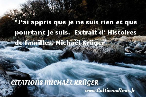 J'ai appris que je ne suis rien et que pourtant je suis.   Extrait d' Histoires de familles, Michaël Krüger   Une citation famille CITATIONS MICHAËL KRÜGER - Citations Michaël Krüger