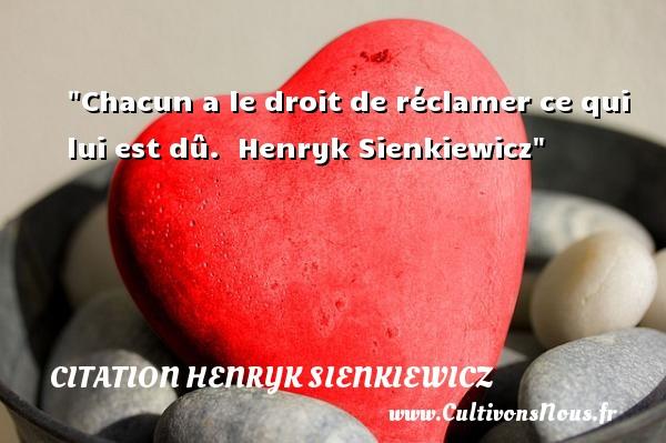 Chacun a le droit de réclamer ce qui lui est dû.   Henryk Sienkiewicz   Une citation famille CITATION HENRYK SIENKIEWICZ