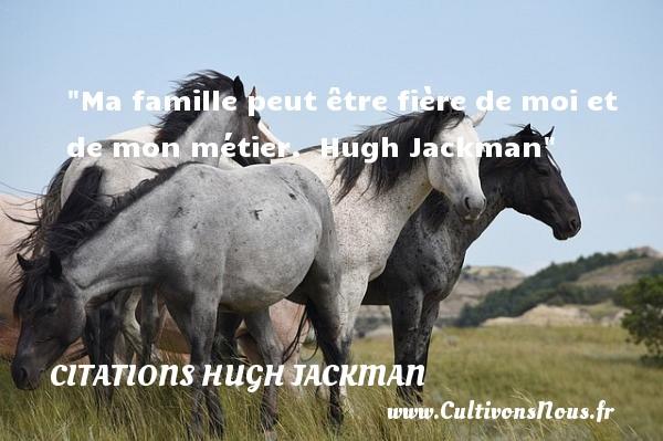Ma famille peut être fière de moi et de mon métier.   Hugh Jackman   Une citation famille CITATIONS HUGH JACKMAN