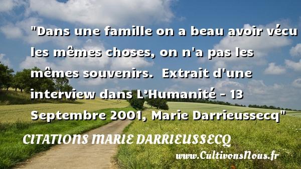 Dans une famille on a beau avoir vécu les mêmes choses, on n a pas les mêmes souvenirs.   Extrait d une interview dans L'Humanité - 13 Septembre 2001, Marie Darrieussecq   Une citation famille CITATIONS MARIE DARRIEUSSECQ