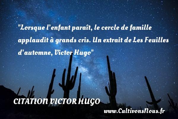 Lorsque l'enfant paraît, le cercle de famille applaudit à grands cris.  Un extrait de Les Feuilles d'automne, Victor Hugo   Une citation famille CITATION VICTOR HUGO - Citation automne