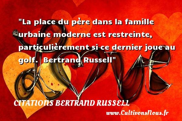 La place du père dans la famille urbaine moderne est restreinte, particulièrement si ce dernier joue au golf.   Bertrand Russell   Une citation famille CITATIONS BERTRAND RUSSELL