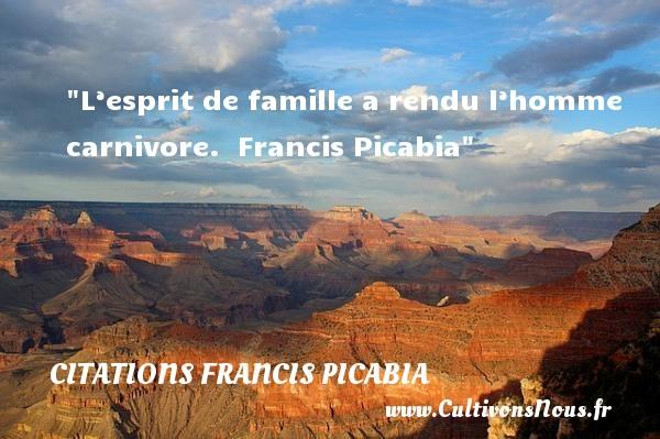 Citations Francis Picabia - Citation esprit - Citation famille - L'esprit de famille a rendu l'homme carnivore.   Francis Picabia   Une citation sur esprit CITATIONS FRANCIS PICABIA