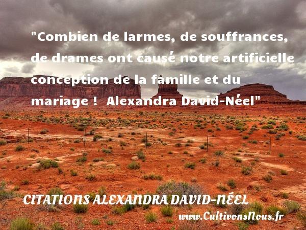 Combien de larmes, de souffrances, de drames ont causé notre artificielle conception de la famille et du mariage !   Alexandra David-Néel   Une citation famille CITATIONS ALEXANDRA DAVID-NÉEL - Citations Alexandra David-Néel