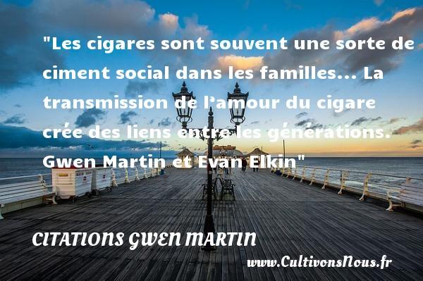 Les cigares sont souvent une sorte de ciment social dans les familles... La transmission de l'amour du cigare crée des liens entre les générations.   Gwen Martin et Evan Elkin   Une citation famille CITATIONS GWEN MARTIN - Citation vent