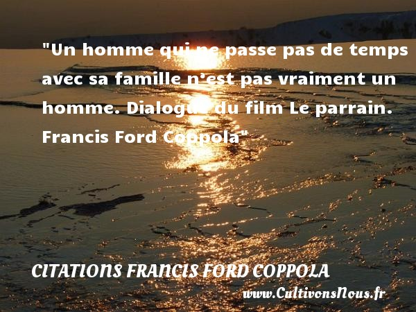 Citations Francis Ford Coppola - Citation famille - Un homme qui ne passe pas de temps avec sa famille n'est pas vraiment un homme.  Dialogue du film Le parrain. Francis Ford Coppola   Une citation famille CITATIONS FRANCIS FORD COPPOLA