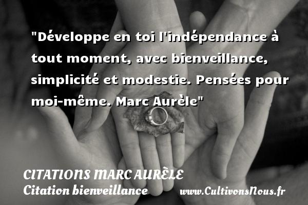Citations Marc Aurèle - Citation bienveillance - Développe en toi l indépendance à tout moment, avec bienveillance, simplicité et modestie.  Pensées pour moi-même. Marc Aurèle   Une citation sur bienveillance CITATIONS MARC AURÈLE