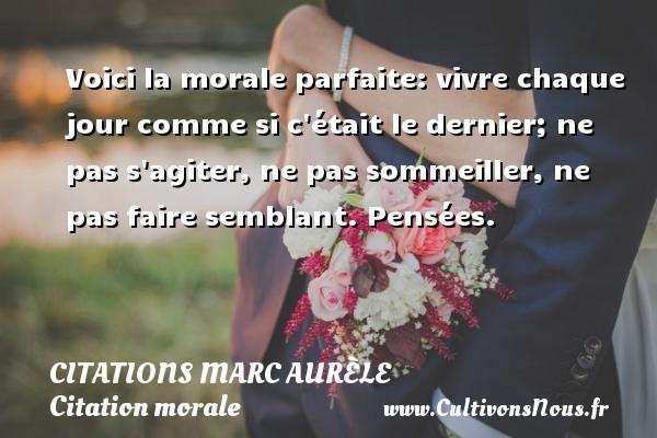 Citations Marc Aurèle - Citation morale - Voici la morale parfaite: vivre chaque jour comme si c était le dernier; ne pas s agiter, ne pas sommeiller, ne pas faire semblant.  Pensées.   Une citation de Marc Aurèle CITATIONS MARC AURÈLE