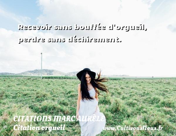 Citations Marc Aurèle - Citation orgueil - Recevoir sans bouffée d orgueil, perdre sans déchirement.   Une citation de Marc Aurèle CITATIONS MARC AURÈLE